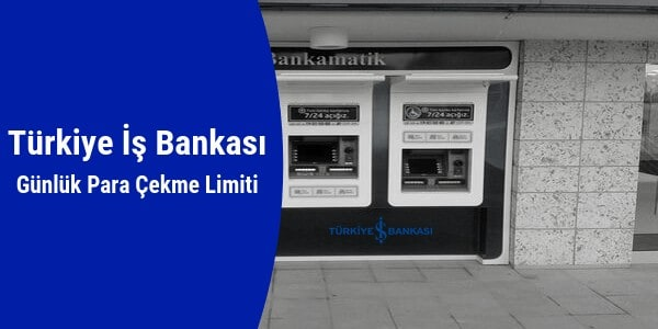 İş Bankası Bankamatik Günlük Para Çekme Limiti