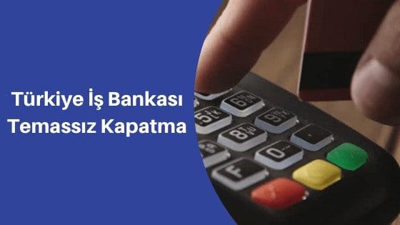 iş bankası temassız kapatma